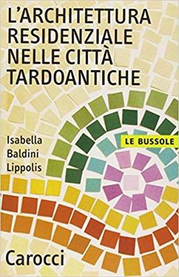 Isabella Baldini Lippolis - L'architettura residenziale nelle città tardoantiche (2005)