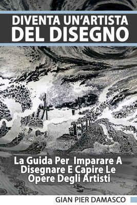Gian Pier Damasco - Diventa un'artista del disegno. La guida per imparare a disegnare e capire le...