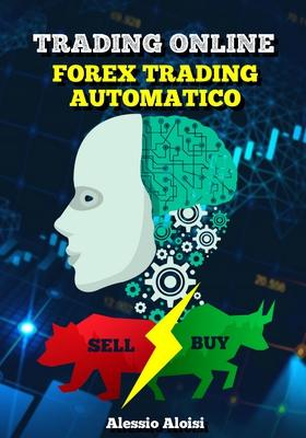 Alessio Aloisi - Trading online: forex trading Automatico. La guida facile adatta ai principianti...