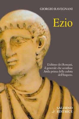 Giorgio Ravegnani - Ezio. L'ultimo dei Romani, il generale che sconfisse Attila prima della cadut...
