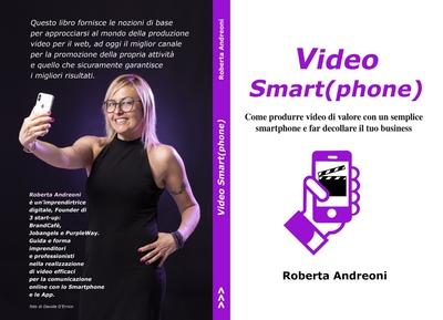 Roberta Andreoni - Video Smart(phone). Come produrre video di valore con un semplice smartphone e...