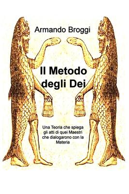Armando Broggi - Il metodo degli Dei. Una teoria che spiega gli atti di quei maestri che dialogarono...