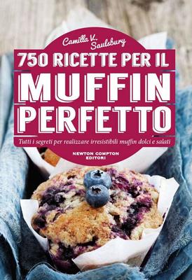 Camilla V. Saulsbury - 750 ricette per il muffin perfetto. Tutti i segreti per realizzare irresistib...