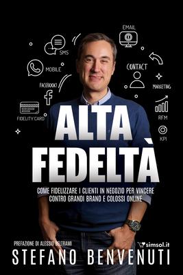 Stefano Benvenuti - Alta Fedeltà. Come fidelizzare i clienti in negozio per vincere contro grandi...