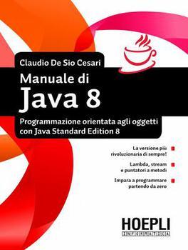 Manuale di Java 8. Programmazione orientata agli oggetti con Java standard edition 8 By Claudio De Sio Cesari