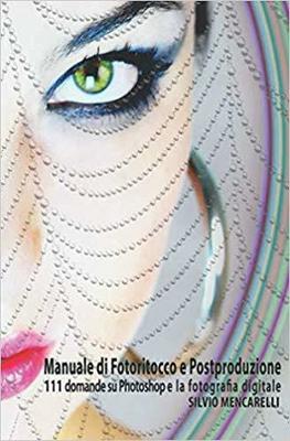 Silvio Mencarelli - Manuale di fotoritocco e postproduzione. 111 Domande su Photoshop e la fotogr...