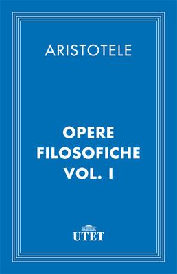 Aristotelel - Opere filosofiche. Edizione Utet. Vol.1 (2013)