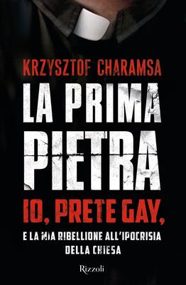 Krzysztof Charamsa - La prima pietra. Io, prete gay, e la mia ribellione all'ipocrisia della Chiesa ...