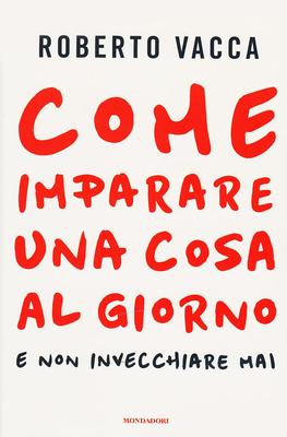 Roberto Vacca - Come imparare una cosa al giorno e non invecchiare mai (2014)