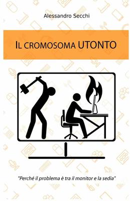 Alessandro Secchi - Il cromosoma Utonto. Perché il problema è tra il monitor e la sedia (2016)