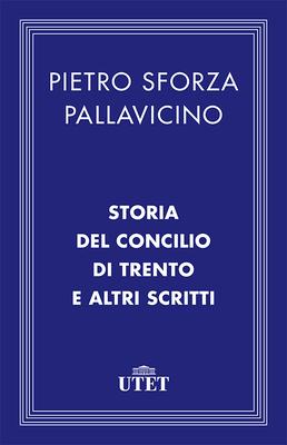 Pietro Sforza Pallavicino - Storia del Concilio di Trento e altri scritti (2013)