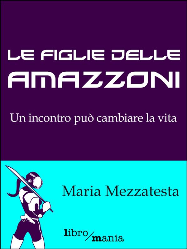 Maria Mezzatesta - Le figlie delle amazzoni. Un incontro può cambiare la vita (2014)