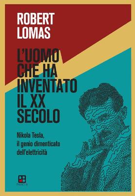 Robert Lomas - L'uomo che ha inventato il XX secolo. Nikola Tesla, il genio dimenticato dell'elet...