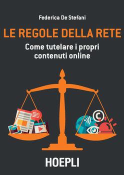 Federica De Stefani - Le regole della rete. Come tutelare i propri contenuti online (2017) .