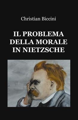 Christian Biccini - Il problema della morale in Nietzsche (2017)