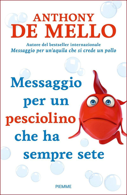 Anthony De Mello - Messaggio per un pesciolino che ha sempre sete (2016)