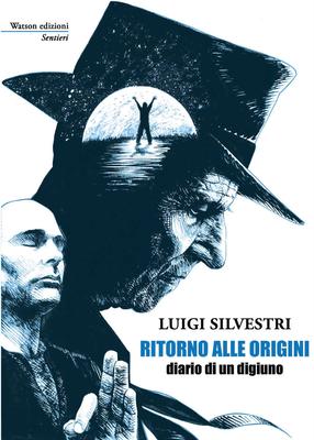 Luigi Silvestri - Ritorno alle origini. Diario di un digiuno (2018)