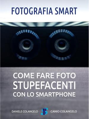 Daniele Colangelo - Fotografia smart. Come fare foto stupefacenti con lo smartphone (2018)