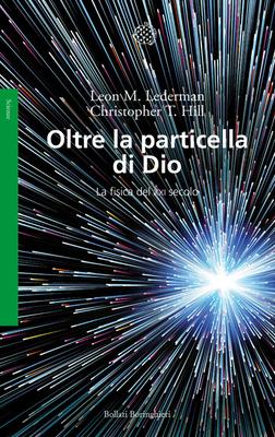 Leon M. Lederman, Christopher T. Hill - Oltre la particella di Dio. La fisica del XXI secolo (2014)
