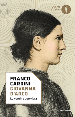 Franco Cardini - Giovanna d'Arco. La vergine guerriera (2017)