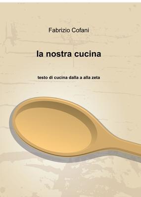Fabrizio Cofani - la nostra cucina. Testo di cucina dalla a alla zeta (2014)