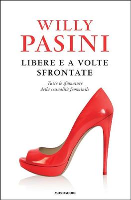 Willy Pasini - Libere e a volte sfrontate. Tutte le sfumature della sessualità femminile (2017)