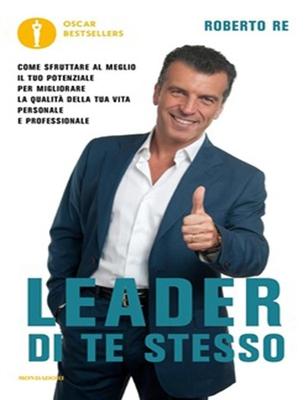 Roberto Re - Leader di te stesso. Come sfruttare al meglio il tuo potenziale per migliorare la qu...