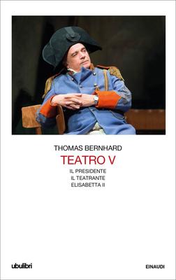 Thomas Bernhard - Teatro. Il Presidente-Il teatrante-Elisabetta II.  Vol.5 (2019)
