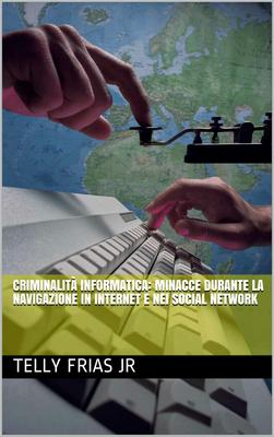Telly Frias Jr - Criminalità informatica. Minacce durante la navigazione in Internet e nei social...
