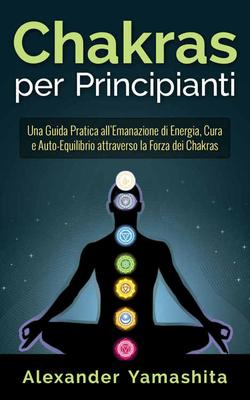 Alexander Yamashita - Chakras per principianti. Una guida pratica all'emanazione di energia (2015)