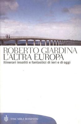 Roberto Giardina - L'altra Europa. Itinerari insoliti e fantastici di ieri e di oggi (2015)
