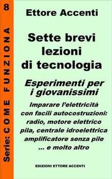 Ettore Accenti - Sette brevi lezioni di tecnologia 8. Esperimenti per i giovanissimi. Imparare l'ele...