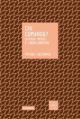 Michael S. Gazzaniga - Chi comanda? Scienza, mente e libero arbitrio (2014)
