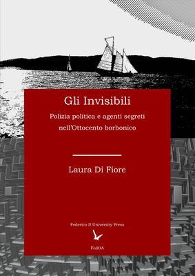 Laura Di Fiore - Gli Invisibili. Polizia politica e agenti segreti nell'Ottocento borbonico (2018)