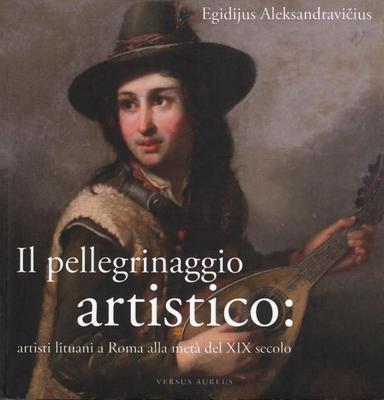 Egidijus Aleksandravičius - Il pellegrinaggio artistico: artisti lituani a Roma alla metà del XIX...