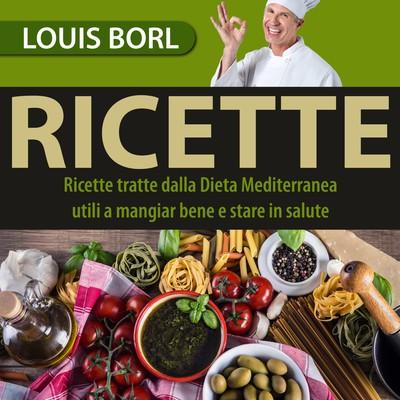 Louis Borl - Ricette. Ricette della cucina Mediterranea utili a mangiar bene e stare in salute (2...