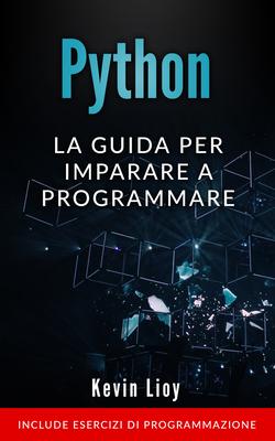Kevin Lioy - Python. La guida per imparare a programmare. Include esercizi di programmazione. Pro...