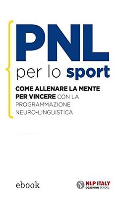 Ted Garratt - PNL per lo sport. Come allenare la mente per vincere con la programmazione Neuro-Lingu...