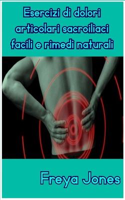 Freya Jones - Esercizi di dolori articolari sacroiliaci facili e rimedi naturali (2019)