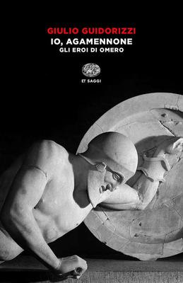 Giulio Guidorizzi - Io, Agamennone. Gli eroi di Omero (2016)