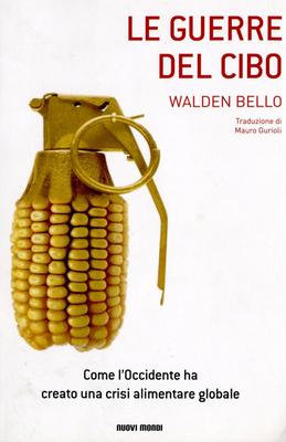 Walden Bello - Le guerre del cibo. Come l'Occidente ha creato una crisi alimentare globale (2009)