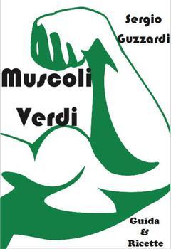 Sergio Guzzardi - Muscoli Verdi - Guida & ricette per diventare magri & tonici per un vegetariano & vegano