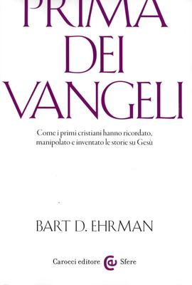 Bart D. Ehrman - Prima dei vangeli. Come i primi cristiani hanno ricordato, manipolato e inventat...