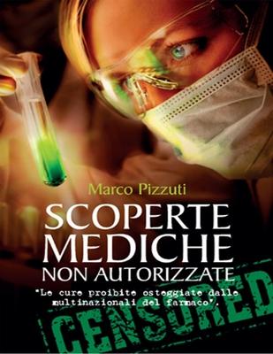 Marco Pizzuti - Scoperte mediche non autorizzate. Le cure proibite osteggiate dalle multinazional...