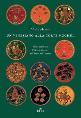 Marco Moneta - Un veneziano alla corte Moghul. Vita e avventure di Nicolò Manucci nell'India del ...
