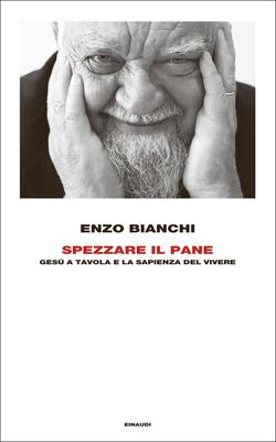 Enzo Bianchi - Spezzare il pane. Gesù a tavola e la sapienza del vivere (2015)