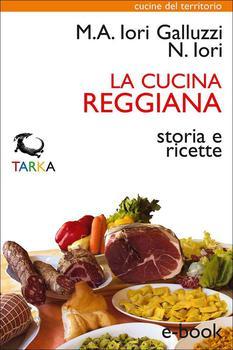 Maria Alessandra Iori Galluzzi - La cucina reggiana. Storia e ricette (Cucine del territorio) (2013)