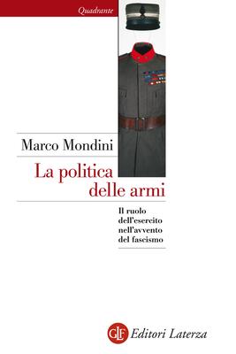 Marco Mondini - La politica delle armi. Il ruolo dell'esercito nell'avvento del fascismo (2015)