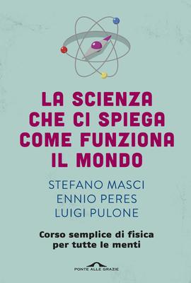 Stefano Masci, Ennio Peres, Luigi Pulone - La scienza che ci spiega come funziona il mondo