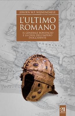 Jeroen W. P. Wijnendaele - L'ultimo romano. Il generale Bonifacio e la crisi dell'impero d'Occide...